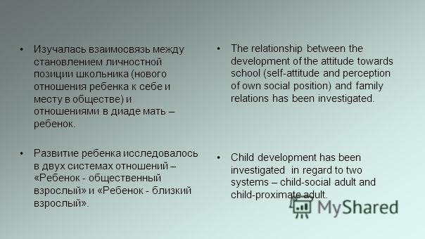 Изучалась взаимосвязь между становлением личностной позиции школьника (нового отношения ребенка к себе и месту в обществе) и отношениями в диаде мать – ребенок. Развитие ребенка исследовалось в двух системах отношений – «Ребенок - общественный взросл