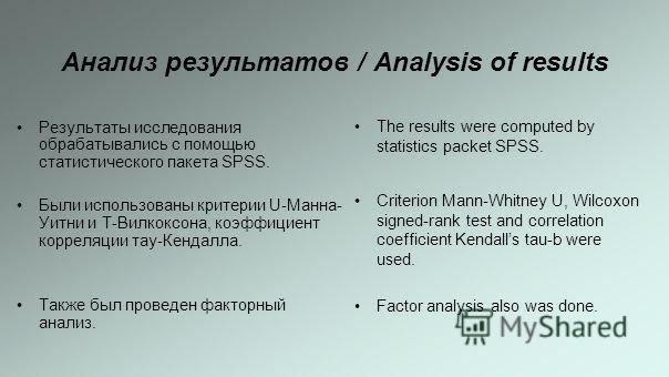 Анализ результатов / Analysis of results Результаты исследования обрабатывались с помощью статистического пакета SPSS. Были использованы критерии U-Манна- Уитни и Т-Вилкоксона, коэффициент корреляции тау-Кендалла. Также был проведен факторный анализ.
