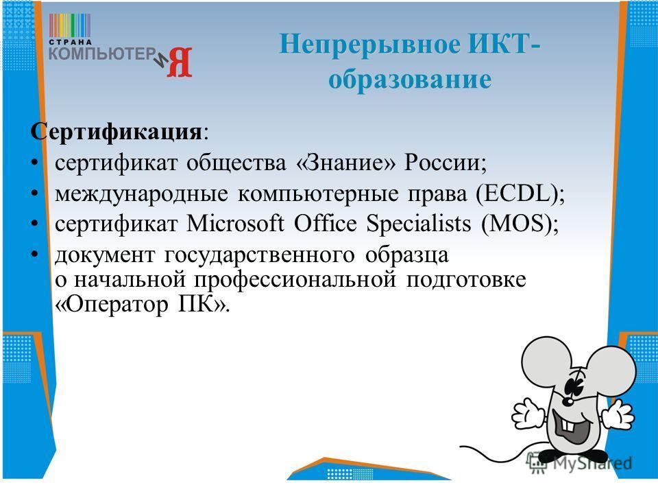 Сертификация: сертификат общества «Знание» России; международные компьютерные права (ECDL); сертификат Microsoft Office Specialists (MOS); документ государственного образца о начальной профессиональной подготовке «Оператор ПК». Непрерывное ИКТ- образ