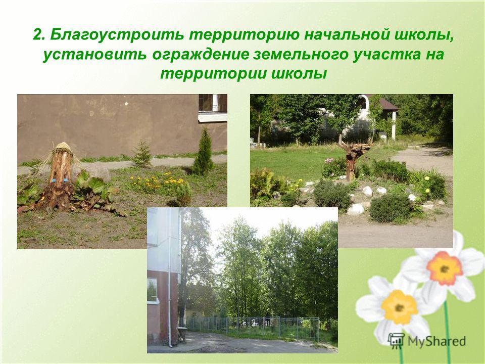 2. Благоустроить территорию начальной школы, установить ограждение земельного участка на территории школы