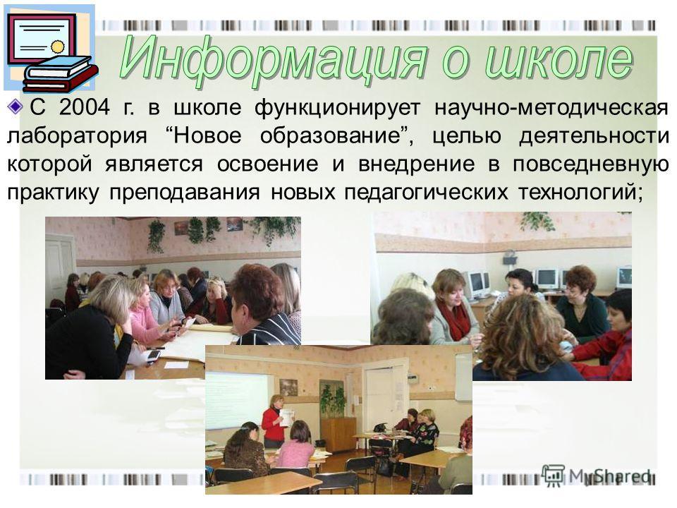 С 2004 г. в школе функционирует научно-методическая лаборатория Новое образование, целью деятельности которой является освоение и внедрение в повседневную практику преподавания новых педагогических технологий;