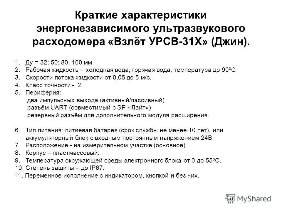 Краткие характеристики энергонезависимого ультразвукового расходомера «Взлёт УРСВ-31Х» (Джин). 1. Ду = 32; 50; 80; 100 мм 2. Рабочая жидкость – холодная вода, горячая вода, температура до 90ºС 3. Скорости потока жидкости от 0,05 до 5 м/с. 4. Класс то
