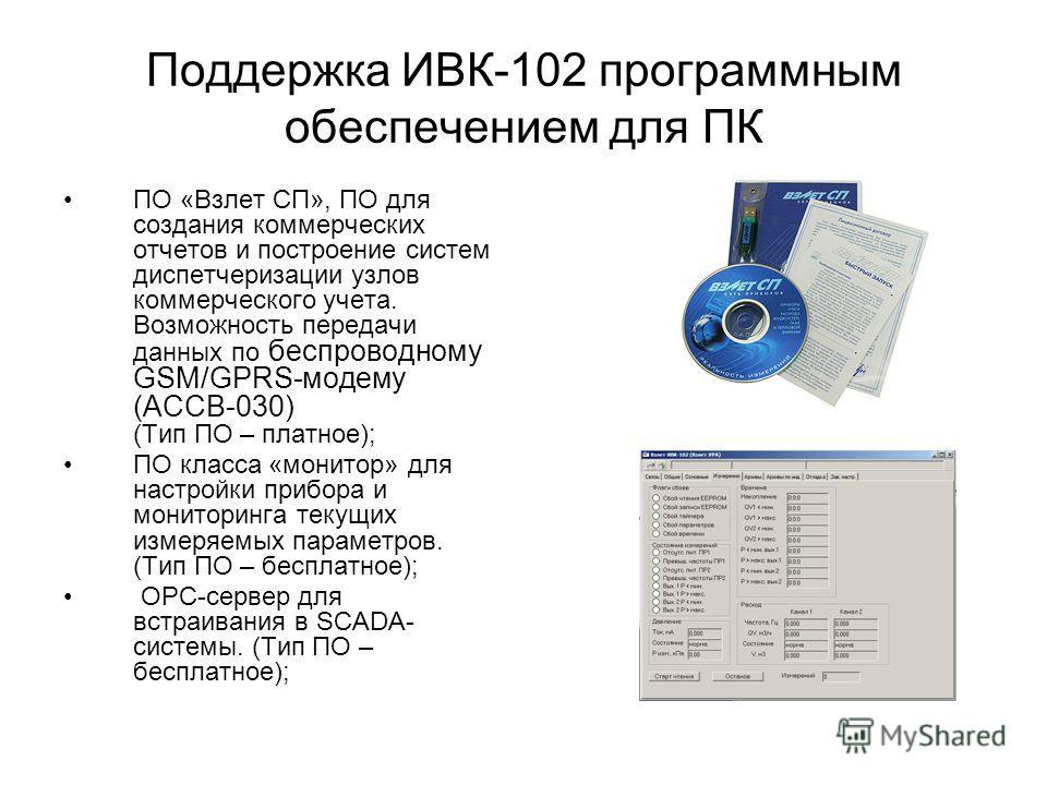 Поддержка ИВК-102 программным обеспечением для ПК ПО «Взлет СП», ПО для создания коммерческих отчетов и построение систем диспетчеризации узлов коммерческого учета. Возможность передачи данных по беспроводному GSM/GPRS-модему (АССВ-030) (Тип ПО – пла