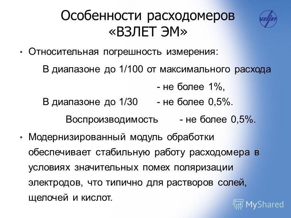 Относительная погрешность измерения: В диапазоне до 1/100 от максимального расхода - не более 1%, В диапазоне до 1/30 - не более 0,5%. Воспроизводимость - не более 0,5%. Модернизированный модуль обработки обеспечивает стабильную работу расходомера в