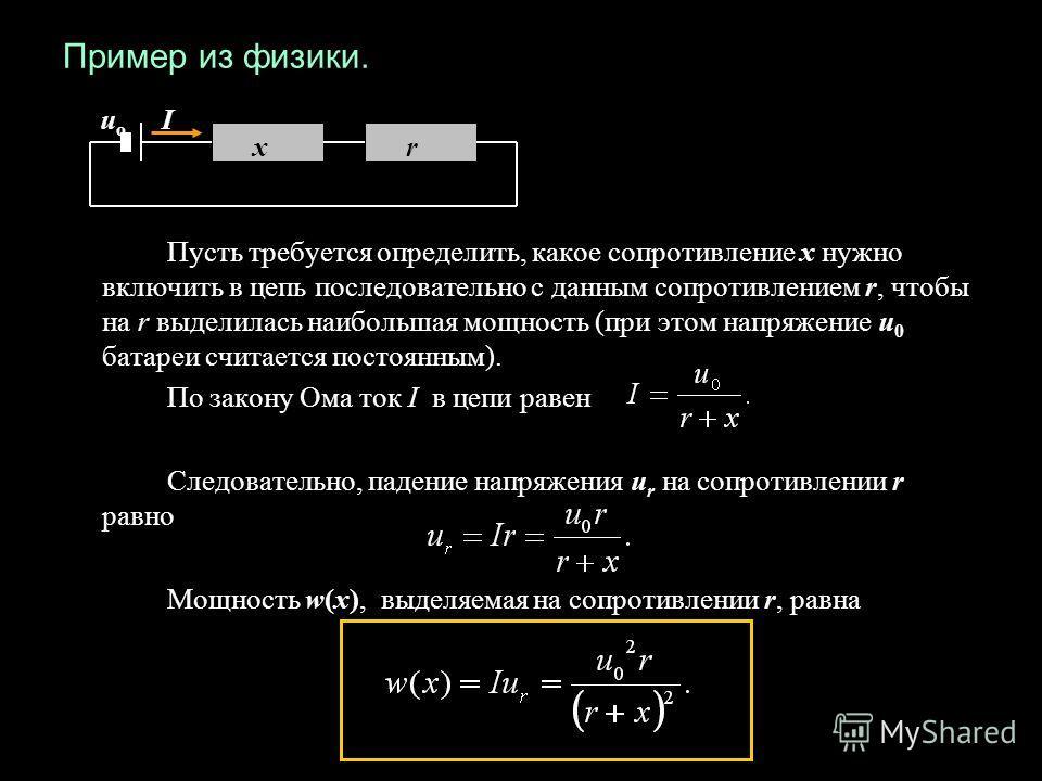Пример из физики. Пусть требуется определить, какое сопротивление х нужно включить в цепь последовательно с данным сопротивлением r, чтобы на r выделилась наибольшая мощность (при этом напряжение u 0 батареи считается постоянным). По закону Ома ток I