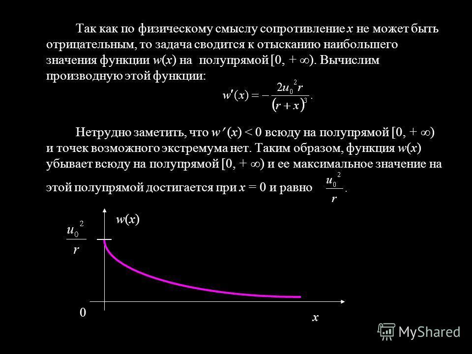 Так как по физическому смыслу сопротивление х не может быть отрицательным, то задача сводится к отысканию наибольшего значения функции w(x) на полупрямой [0, + ). Вычислим производную этой функции: Нетрудно заметить, что w (x) < 0 всюду на полупрямой
