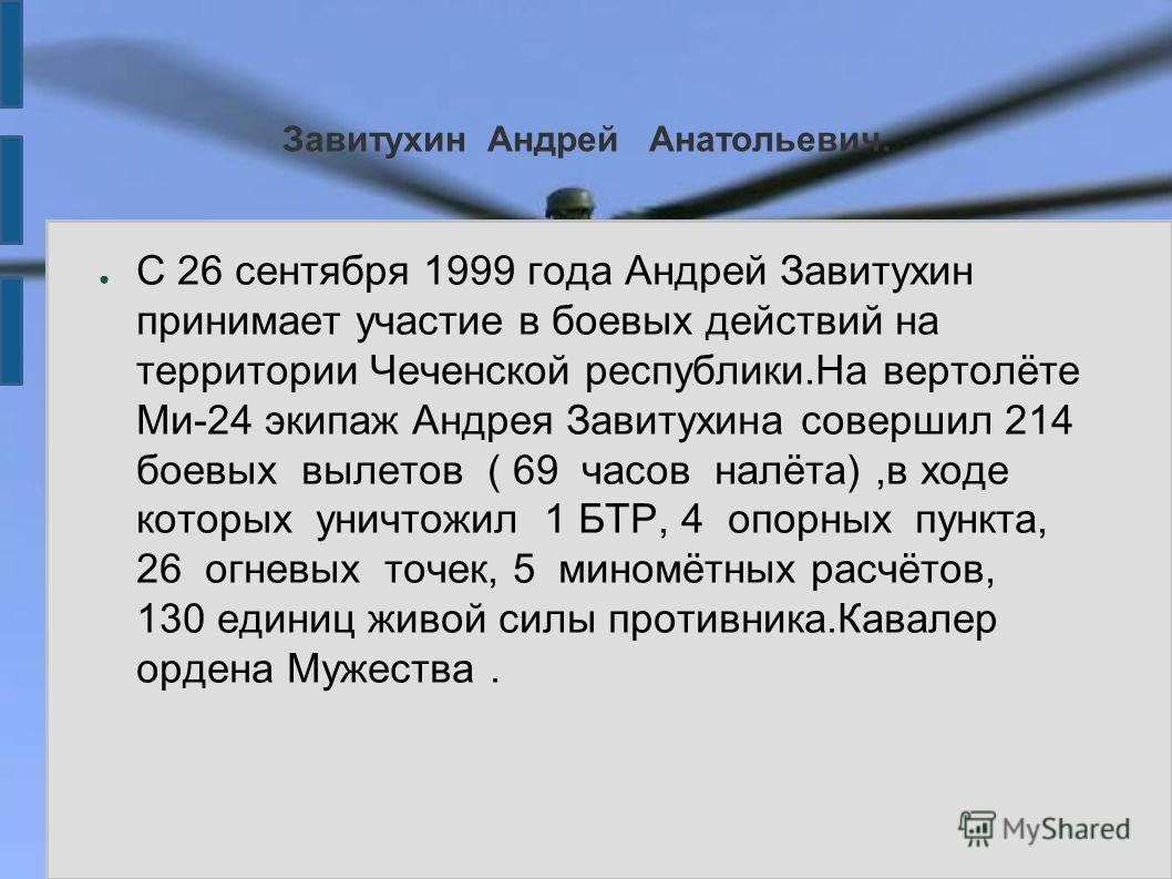 Завитухин Андрей Анатольевич. С 26 сентября 1999 года Андрей Завитухин принимает участие в боевых действий на территории Чеченской республики.На вертолёте Ми-24 экипаж Андрея Завитухина совершил 214 боевых вылетов ( 69 часов налёта),в ходе которых ун