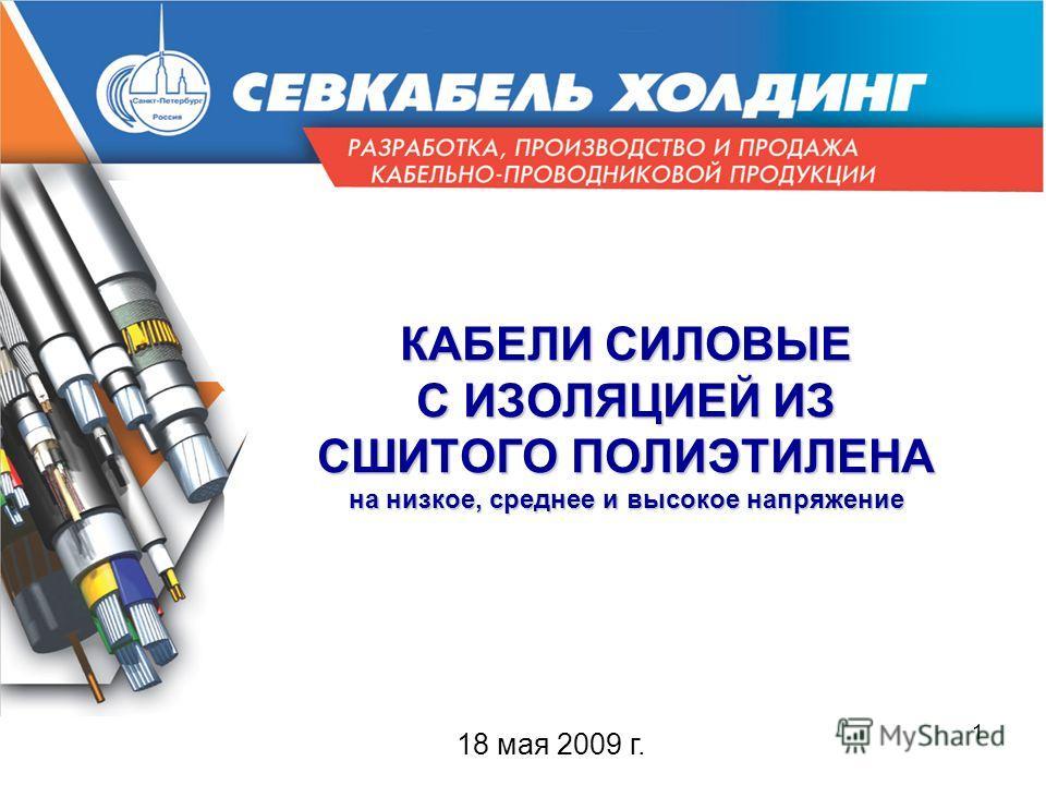 1 КАБЕЛИ СИЛОВЫЕ С ИЗОЛЯЦИЕЙ ИЗ СШИТОГО ПОЛИЭТИЛЕНА на низкое, среднее и высокое напряжение 18 мая 2009 г.