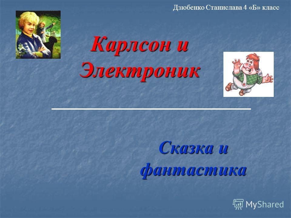Карлсон и Электроник Сказка и фантастика Дзюбенко Станислава 4 «Б» класс