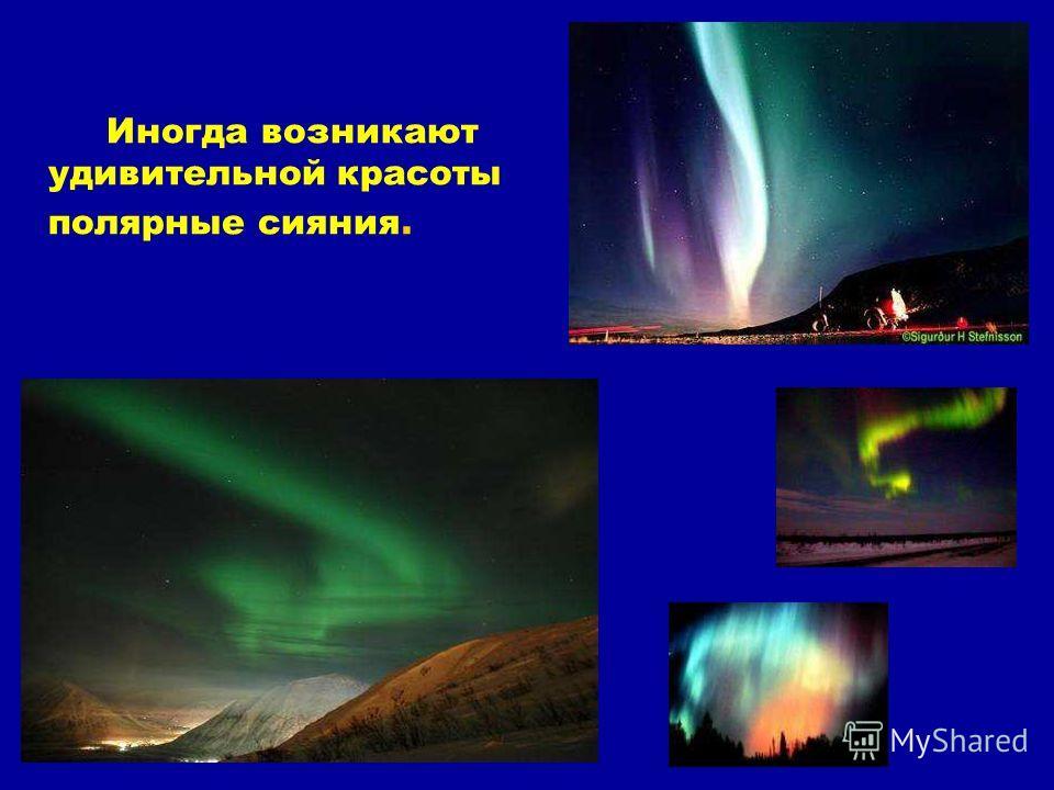 Иногда возникают удивительной красоты полярные сияния. Иногда возникают удивительной красоты полярные сияния.