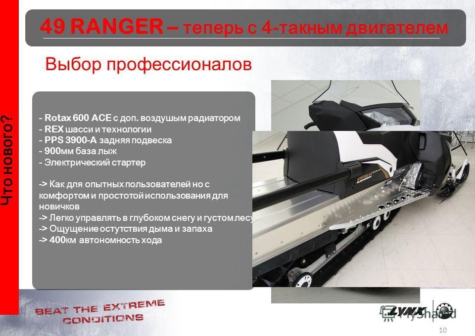 10 Что нового? Выбор профессионалов - Rotax 600 ACE с доп. воздушым радиатором - REX шасси и технологии - PPS 3900-A задняя подвеска - 900 мм база лыж - Электрический стартер -> Как для опытных пользователей но с комфортом и простотой использования д