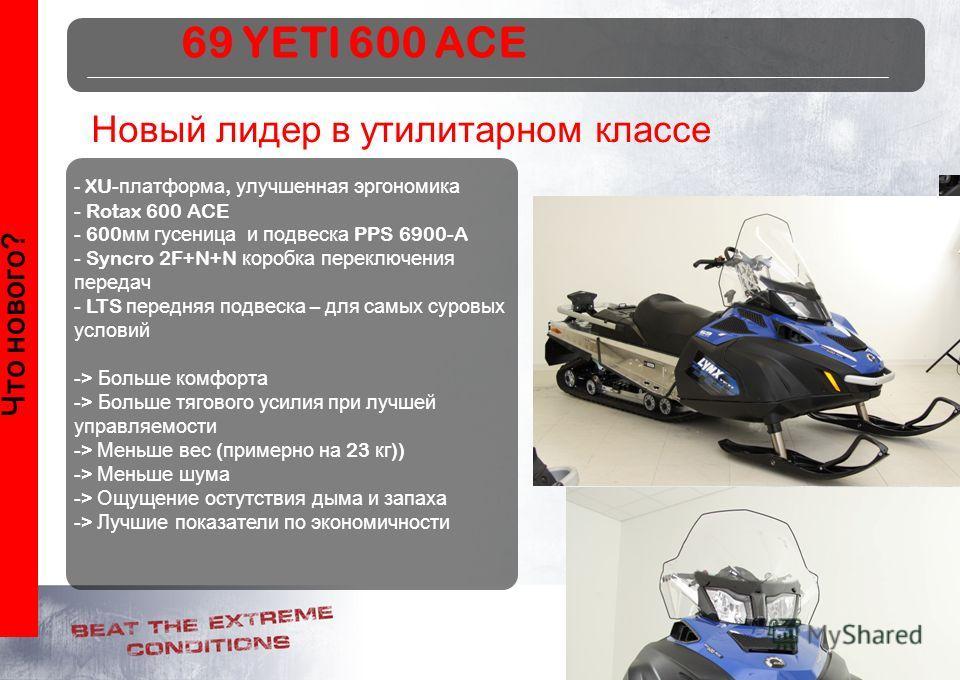 12 Что нового? Новый лидер в утилитарном классе - XU- платформа, улучшенная эргономика - Rotax 600 ACE - 600 мм гусеница и подвеска PPS 6900-A - Syncro 2F+N+N коробка переключения передач - LTS передняя подвеска – для самых суровых условий -> Больше