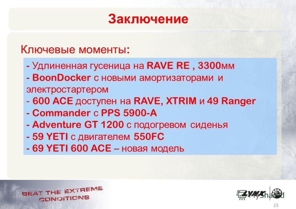 23 Заключение Ключевые моменты : - Удлиненная гусеница на RAVE RE, 3300 мм - BoonDocker с новыми амортизаторами и электростартером - 600 ACE доступен на RAVE, XTRIM и 49 Ranger - Commander с PPS 5900-A - Adventure GT 1200 с подогревом сиденья - 59 YE