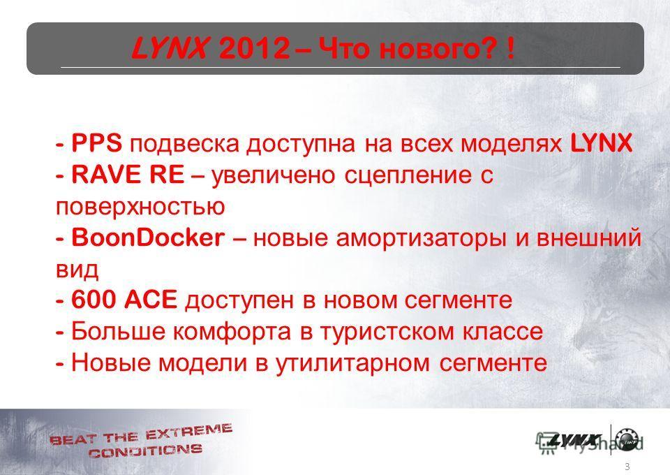 3 LYNX 2012 – Что нового ? ! - PPS подвеска доступна на всех моделях LYNX - RAVE RE – увеличено сцепление с поверхностью - BoonDocker – новые амортизаторы и внешний вид - 600 ACE доступен в новом сегменте - Больше комфорта в туристском классе - Новые