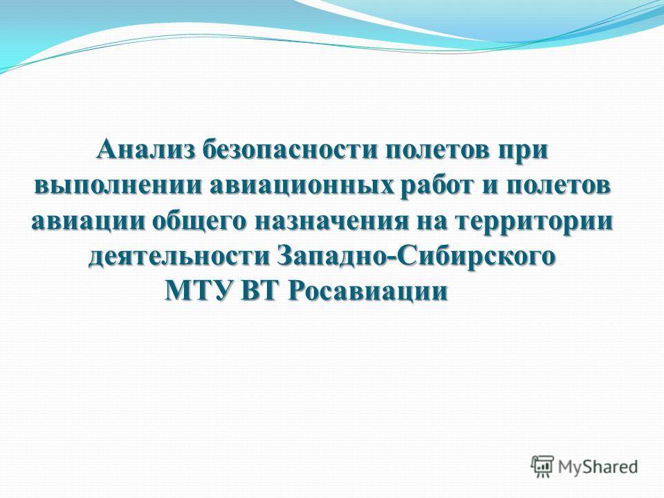 Анализ безопасности полетов при выполнении авиационных работ и полетов авиации общего назначения на территории деятельности Западно-Сибирского МТУ ВТ Росавиации