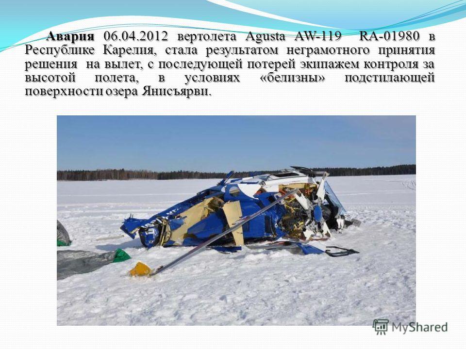 Авария 06.04.2012 вертолета Agusta AW-119 RA-01980 в Республике Карелия, стала результатом неграмотного принятия решения на вылет, с последующей потерей экипажем контроля за высотой полета, в условиях «белизны» подстилающей поверхности озера Янисъярв