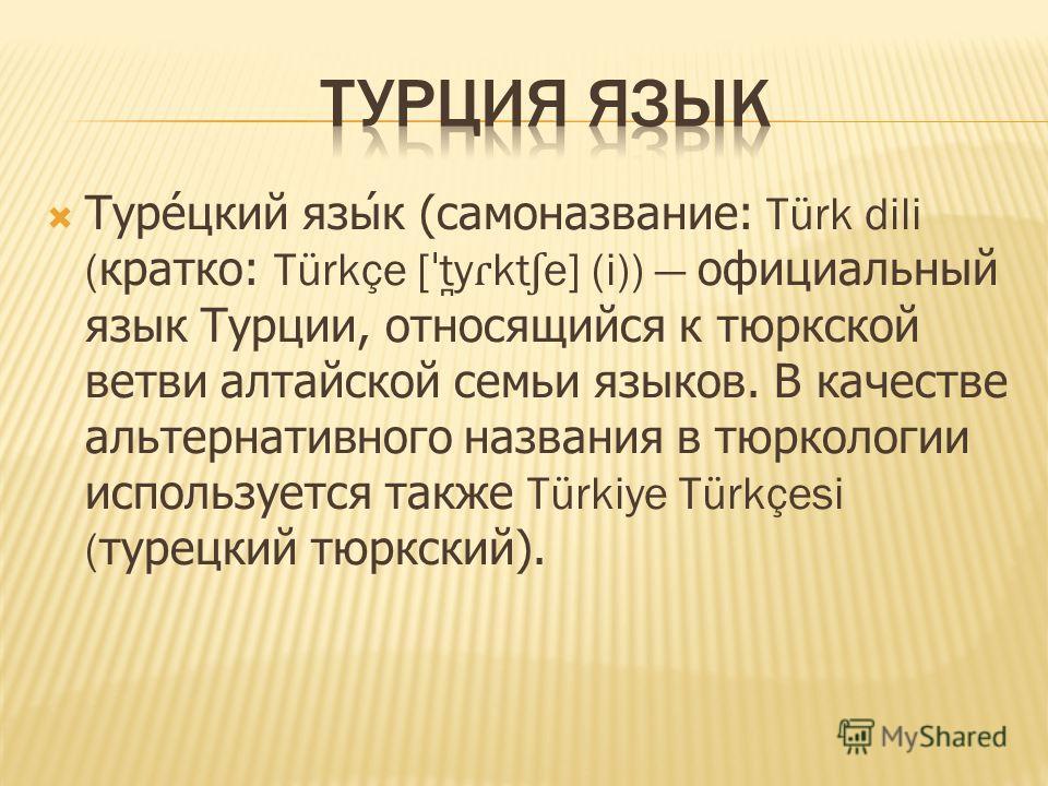 Турецкий язык (самоназвание: Türk dili (кратко: Türkçe [ ˈ t ̪ y ɾ kt ʃ e] (i)) официальный язык Турции, относящийся к тюркской ветви алтайской семьи языков. В качестве альтернативного названия в тюркологии используется также Türkiye Türkçesi (турецк