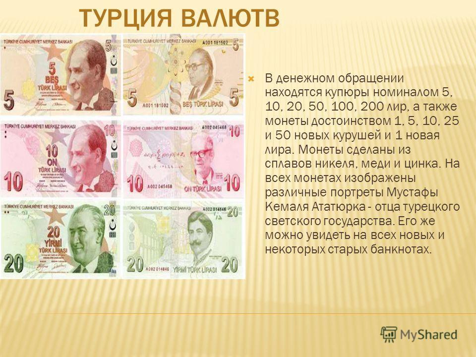 ТУРЦИЯ ВАЛЮТВ В денежном обращении находятся купюры номиналом 5, 10, 20, 50, 100, 200 лир, а также монеты достоинством 1, 5, 10, 25 и 50 новых курушей и 1 новая лира. Монеты сделаны из сплавов никеля, меди и цинка. На всех монетах изображены различны