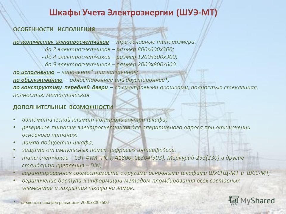 Шкафы Учета Электроэнергии (ШУЭ-МТ) ОСОБЕННОСТИ ИСПОЛНЕНИЯ по количеству электросчетчиков – три основные типоразмера: - до 2 электросчетчиков – размер 800х600х300; - до 4 электросчетчиков – размер 1200х600х300; - до 9 электросчетчиков – размер 2000х8