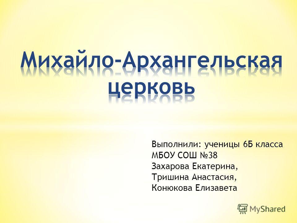 Выполнили: ученицы 6Б класса МБОУ СОШ 38 Захарова Екатерина, Тришина Анастасия, Конюкова Елизавета