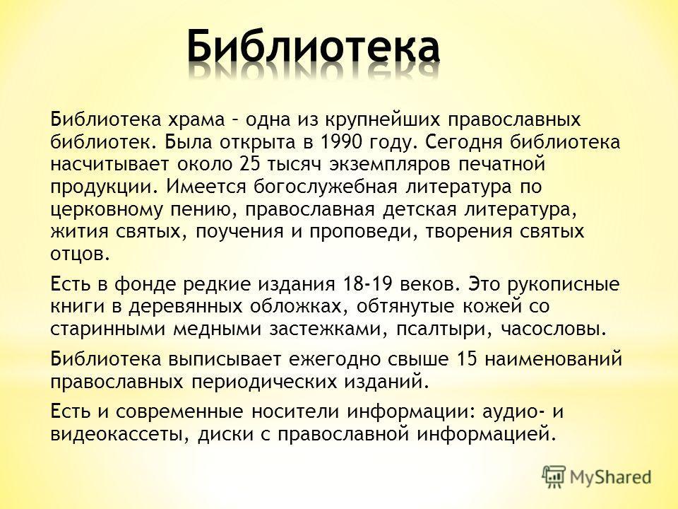 Библиотека храма – одна из крупнейших православных библиотек. Была открыта в 1990 году. Сегодня библиотека насчитывает около 25 тысяч экземпляров печатной продукции. Имеется богослужебная литература по церковному пению, православная детская литератур