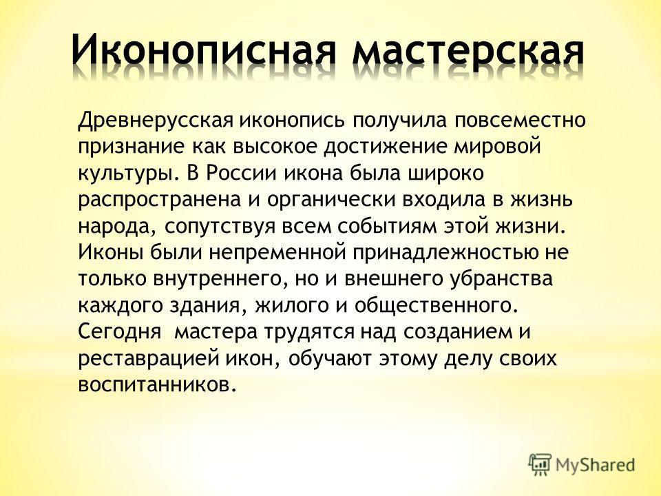 Древнерусская иконопись получила повсеместно признание как высокое достижение мировой культуры. В России икона была широко распространена и органически входила в жизнь народа, сопутствуя всем событиям этой жизни. Иконы были непременной принадлежность