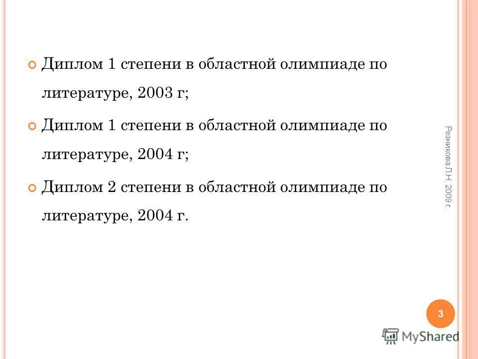 Диплом 1 степени в областной олимпиаде по литературе, 2003 г; Диплом 1 степени в областной олимпиаде по литературе, 2004 г; Диплом 2 степени в областной олимпиаде по литературе, 2004 г. 3 Резникова Л.Н. 2009 г.