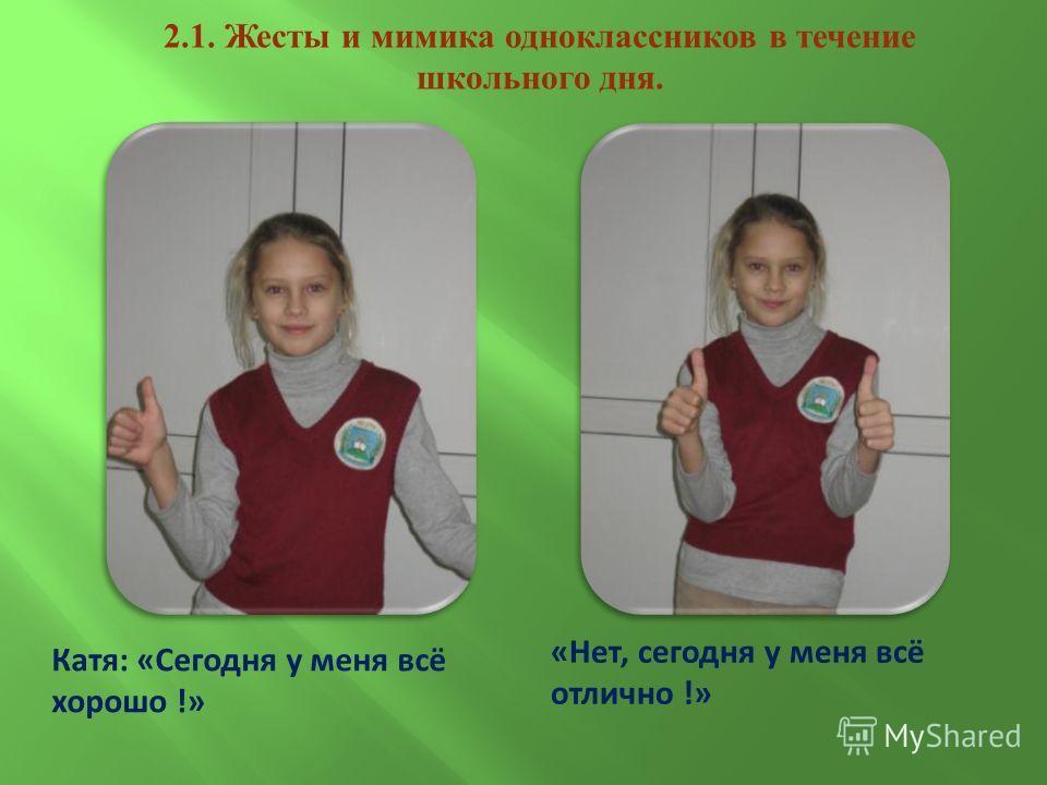 Катя: «Сегодня у меня всё хорошо !» «Нет, сегодня у меня всё отлично !» 2.1. Жесты и мимика одноклассников в течение школьного дня.