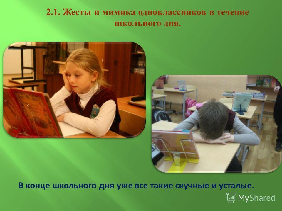 В конце школьного дня уже все такие скучные и усталые. 2.1. Жесты и мимика одноклассников в течение школьного дня.