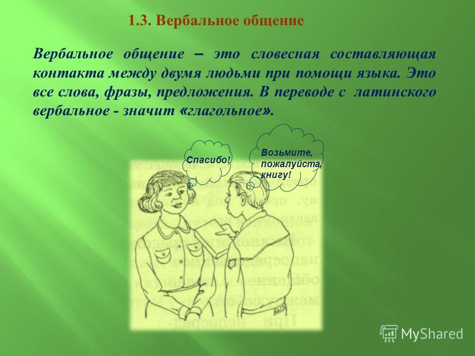 1.3. Вербальное общение Вербальное общение – это словесная составляющая контакта между двумя людьми при помощи языка. Это все слова, фразы, предложения. В переводе с латинского вербальное - значит « глагольное ». Спасибо! Возьмите, пожалуйста, книгу!