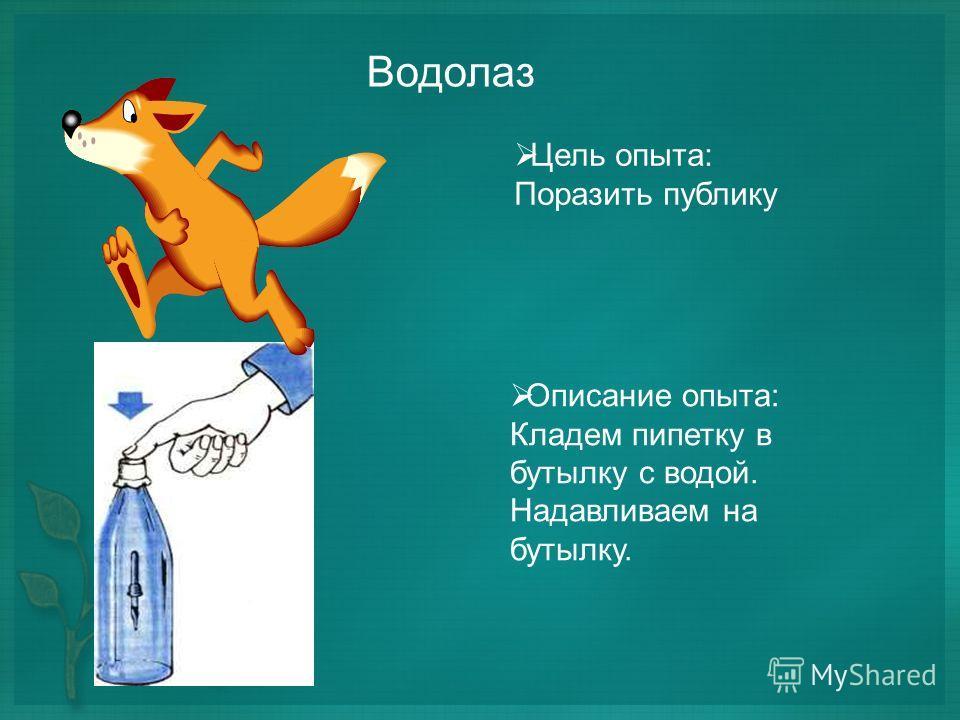 Водолаз Цель опыта: Поразить публику Описание опыта: Кладем пипетку в бутылку с водой. Надавливаем на бутылку.