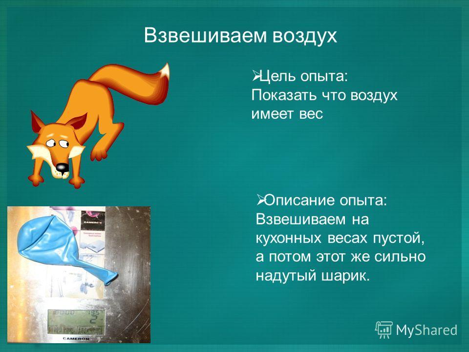 Взвешиваем воздух Цель опыта: Показать что воздух имеет вес Описание опыта: Взвешиваем на кухонных весах пустой, а потом этот же сильно надутый шарик.