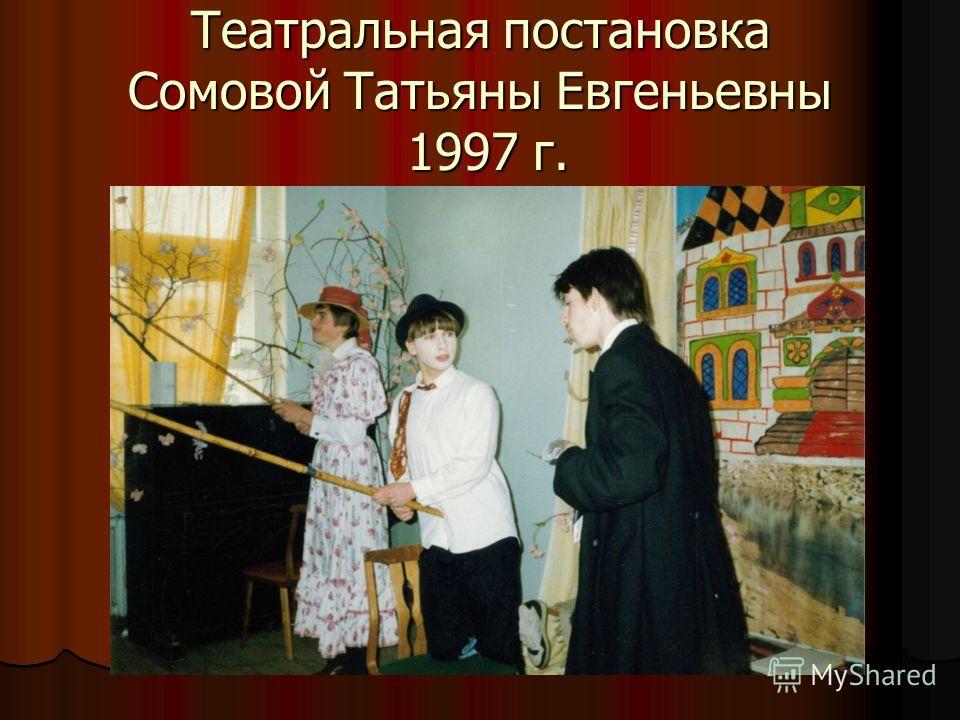 Театральная постановка Сомовой Татьяны Евгеньевны 1997 г.