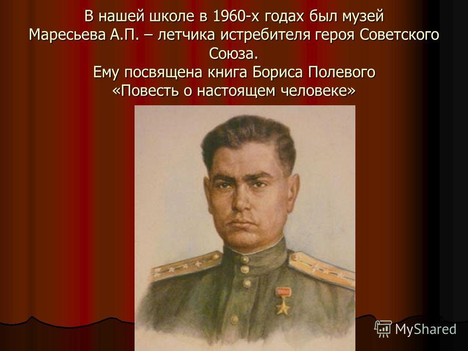 В нашей школе в 1960-х годах был музей Маресьева А.П. – летчика истребителя героя Советского Союза. Ему посвящена книга Бориса Полевого «Повесть о настоящем человеке»