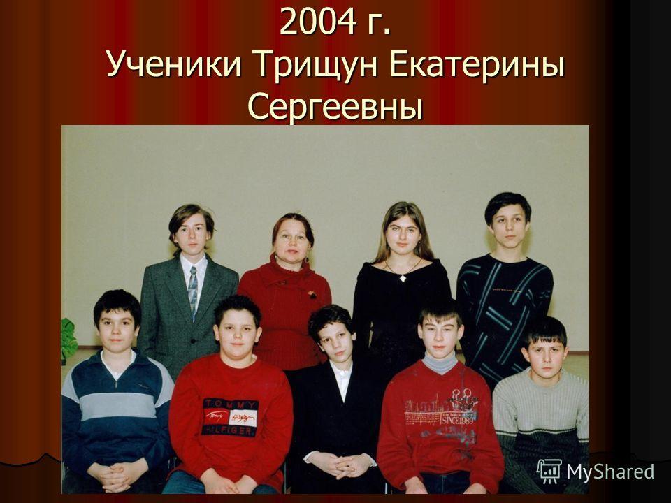 2004 г. Ученики Трищун Екатерины Сергеевны