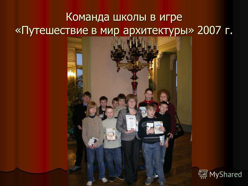 Команда школы в игре «Путешествие в мир архитектуры» 2007 г.