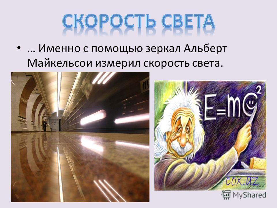 … Именно с помощью зеркал Альберт Майкельсои измерил скорость света.