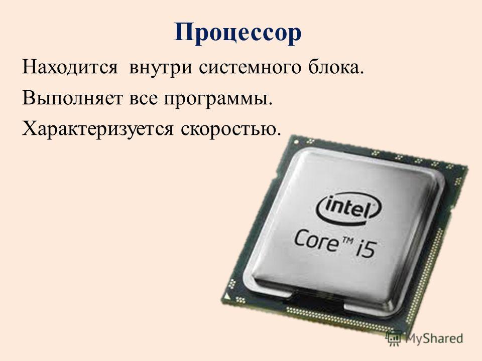 Процессор Находится внутри системного блока. Выполняет все программы. Характеризуется скоростью.