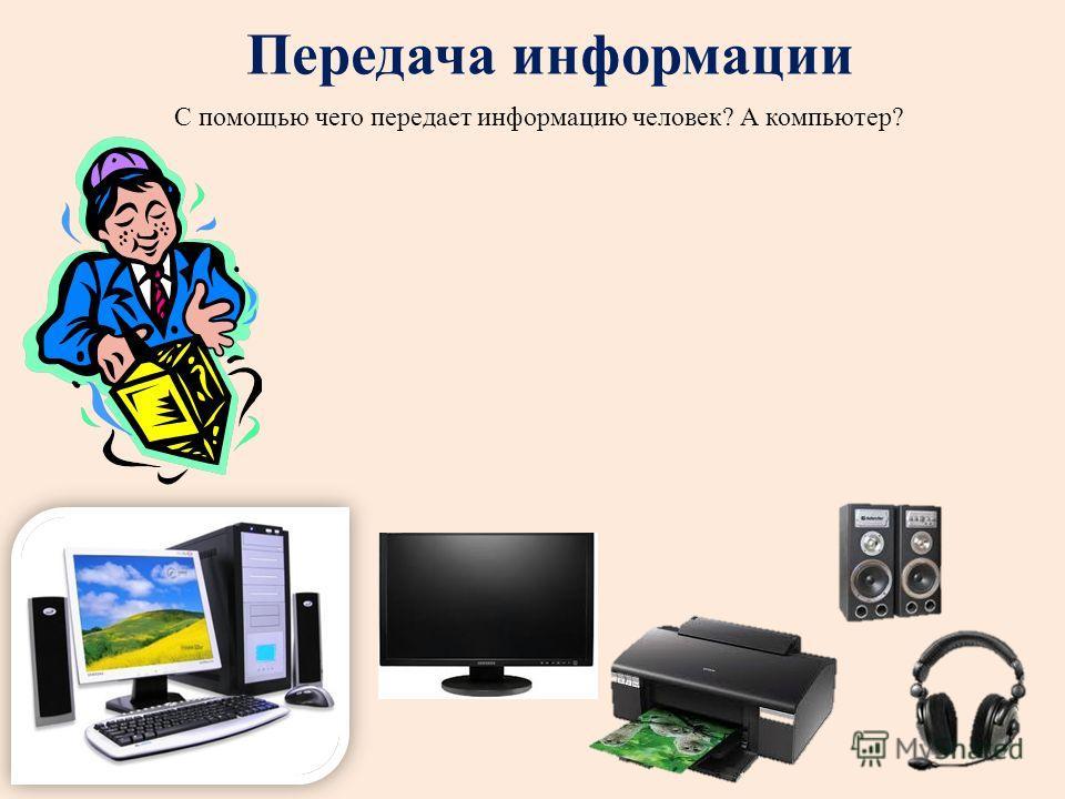 Передача информации С помощью чего передает информацию человек? А компьютер?