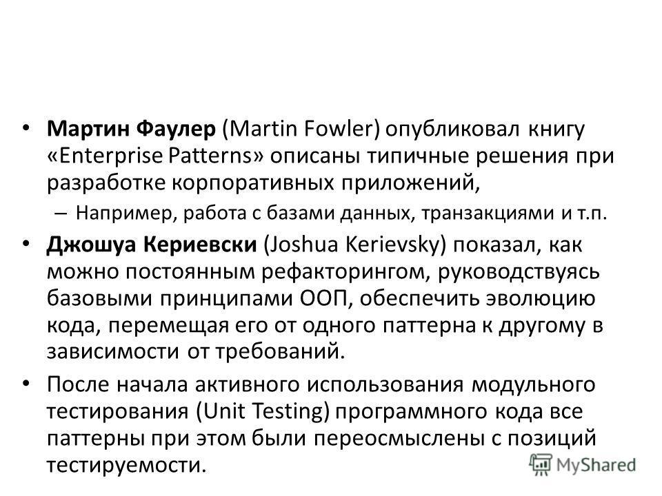 Мартин Фаулер (Martin Fowler) опубликовал книгу «Enterprise Patterns» описаны типичные решения при разработке корпоративных приложений, – Например, работа с базами данных, транзакциями и т.п. Джошуа Кериевски (Joshua Kerievsky) показал, как можно пос