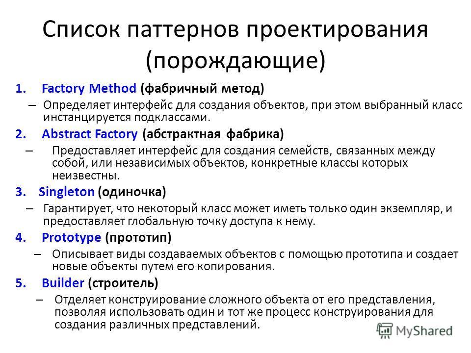 Список паттернов проектирования (порождающие) 1.Factory Method (фабричный метод) – Определяет интерфейс для создания объектов, при этом выбранный класс инстанцируется подклассами. 2.Abstract Factory (абстрактная фабрика) – Предоставляет интерфейс для