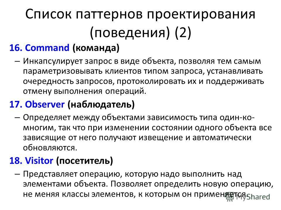 Список паттернов проектирования (поведения) (2) 16.Command (команда) – Инкапсулирует запрос в виде объекта, позволяя тем самым параметризовывать клиентов типом запроса, устанавливать очередность запросов, протоколировать их и поддерживать отмену выпо