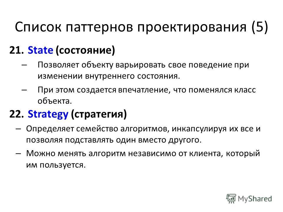 Список паттернов проектирования (5) 21. State (состояние) – Позволяет объекту варьировать свое поведение при изменении внутреннего состояния. – При этом создается впечатление, что поменялся класс объекта. 22. Strategy (стратегия) – Определяет семейст