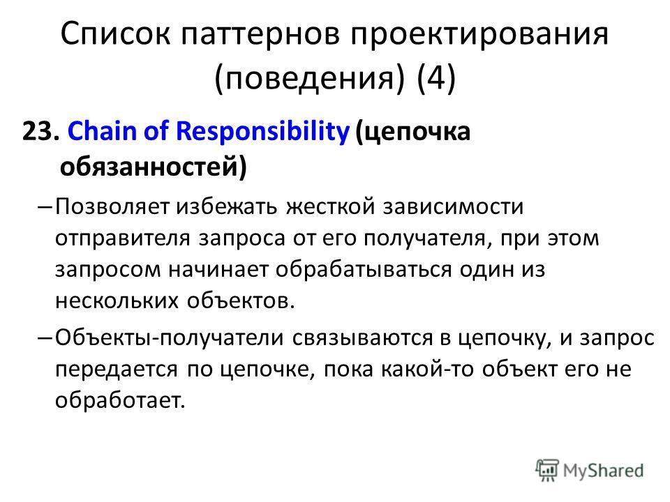 Список паттернов проектирования (поведения) (4) 23. Chain of Responsibility (цепочка обязанностей) – Позволяет избежать жесткой зависимости отправителя запроса от его получателя, при этом запросом начинает обрабатываться один из нескольких объектов.