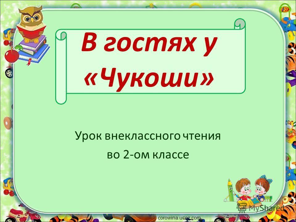 В гостях у «Чукоши» Урок внеклассного чтения во 2-ом классе corowina.ucoz.com