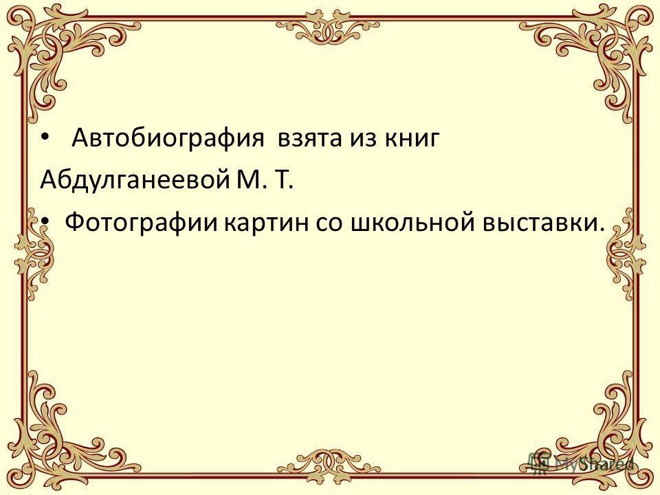 Автобиография взята из книг Абдулганеевой М. Т. Фотографии картин со школьной выставки.