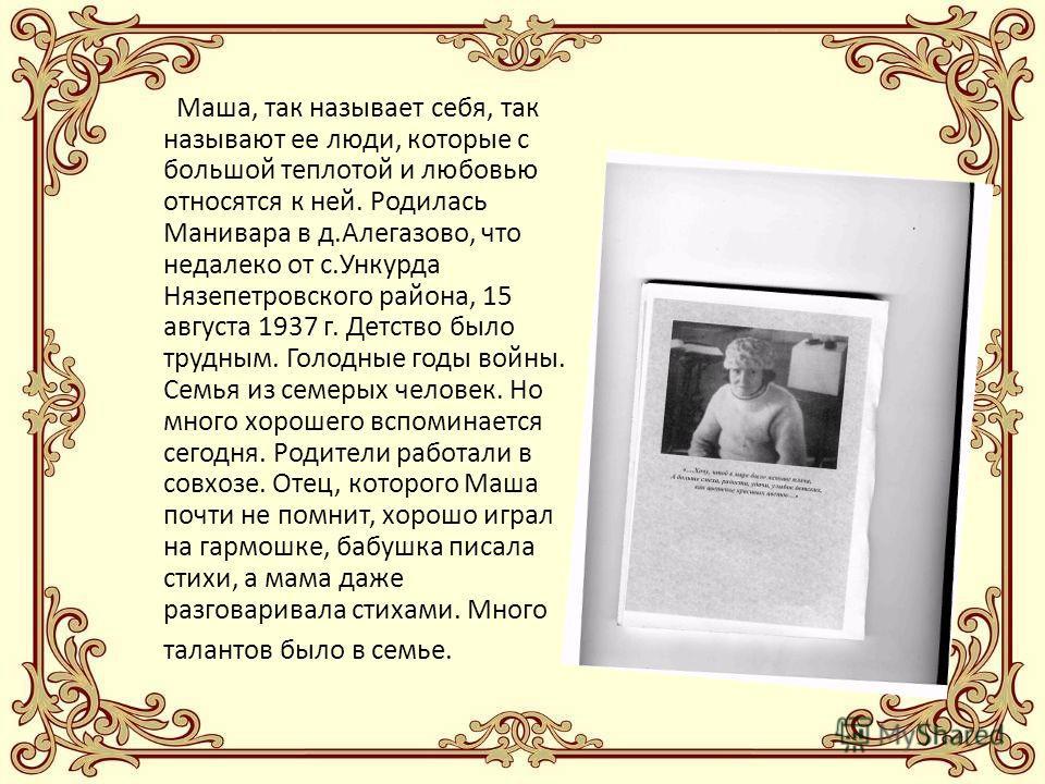 Маша, так называет себя, так называют ее люди, которые с большой теплотой и любовью относятся к ней. Родилась Манивара в д.Алегазово, что недалеко от с.Ункурда Нязепетровского района, 15 августа 1937 г. Детство было трудным. Голодные годы войны. Семь