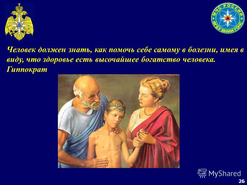 26 Человек должен знать, как помочь себе самому в болезни, имея в виду, что здоровье есть высочайшее богатство человека. Гиппократ
