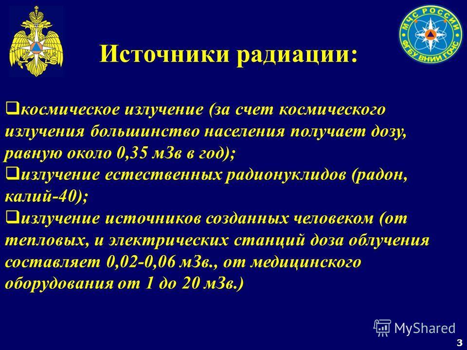 3 Источники радиации: космическое излучение (за счет космического излучения большинство населения получает дозу, равную около 0,35 мЗв в год); излучение естественных радионуклидов (радон, калий-40); излучение источников созданных человеком (от теплов