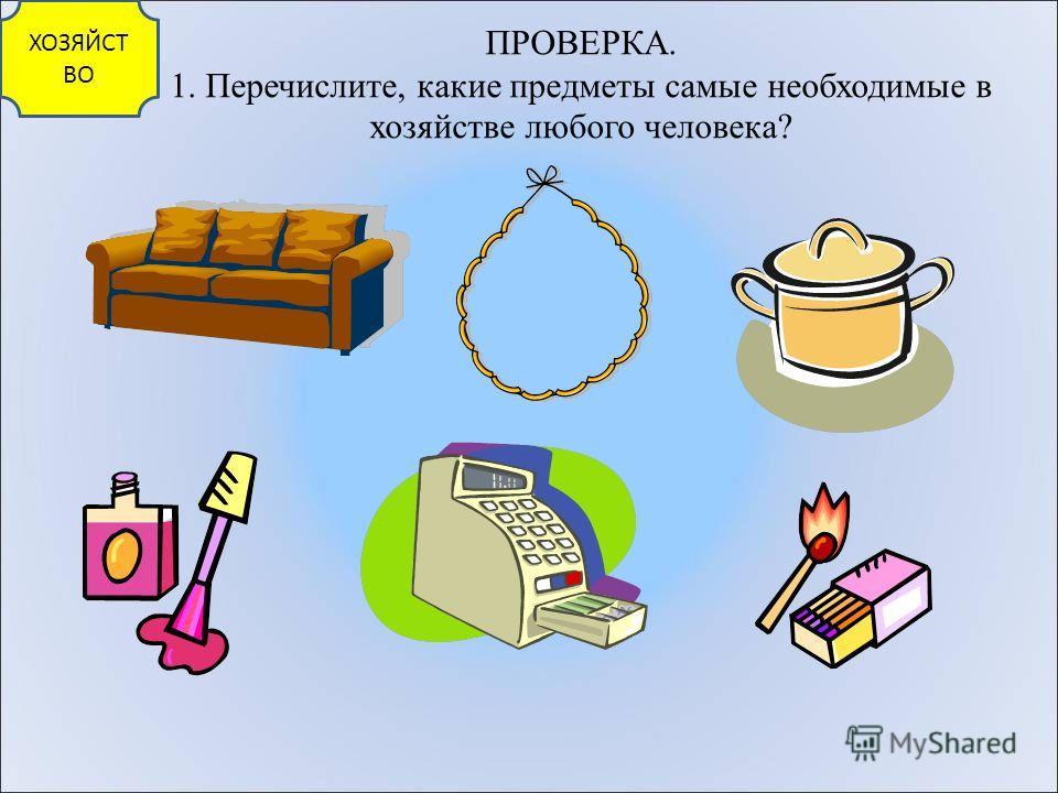 ПРОВЕРКА. 1. Перечислите, какие предметы самые необходимые в хозяйстве любого человека? ХОЗЯЙСТ ВО